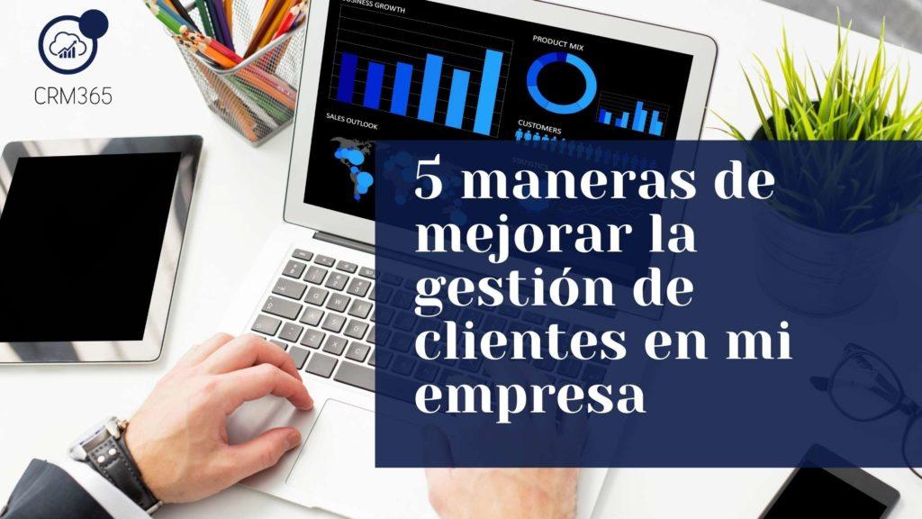 5 maneras de mejorar la gestión de clientes en mi empresa