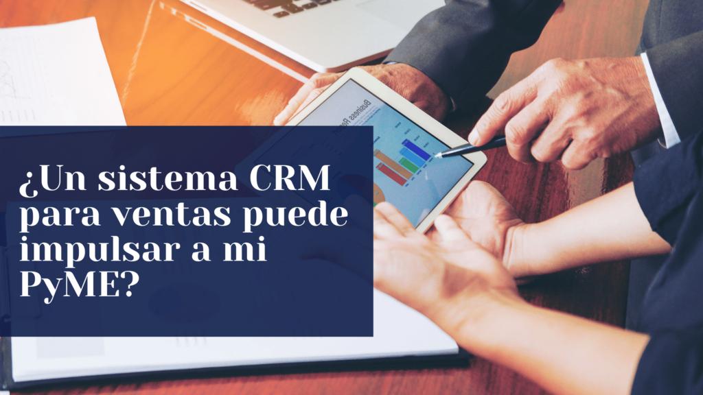 ¿Un sistema CRM para ventas puede impulsar a mi PyME?