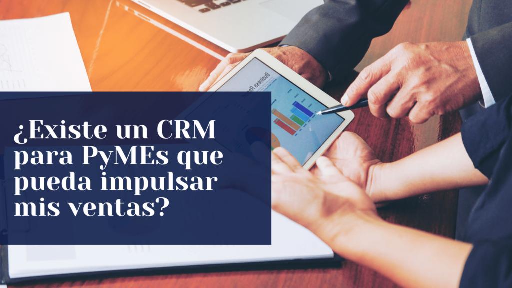 ¿Existe un CRM para PyMEs que pueda impulsar mis ventas